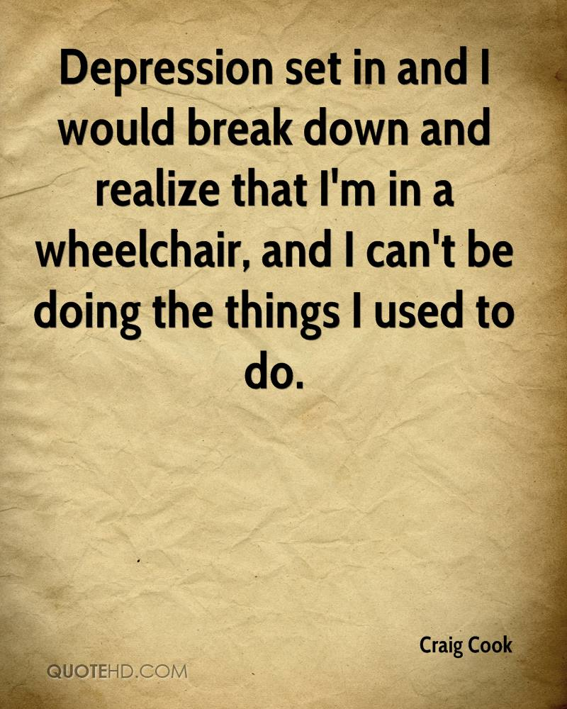 Depression set in and I would break down and realize that I'm in a wheelchair, and I can't be doing the things I used to do.