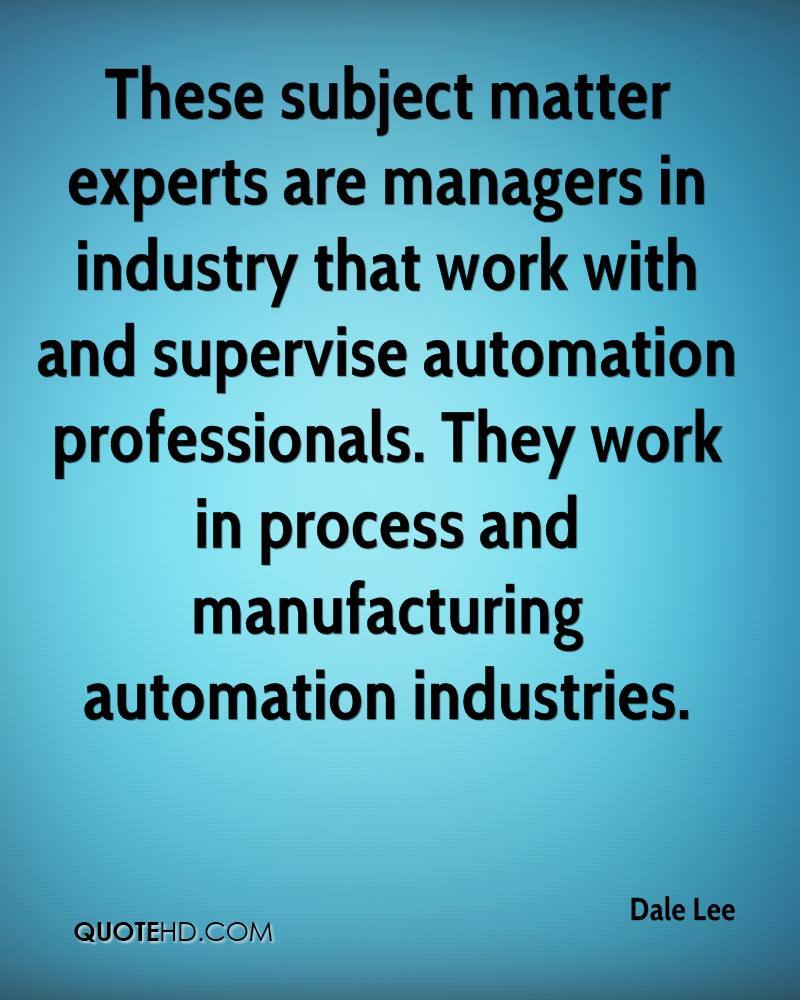 These subject matter experts are managers in industry that work with and supervise automation professionals. They work in process and manufacturing automation industries.