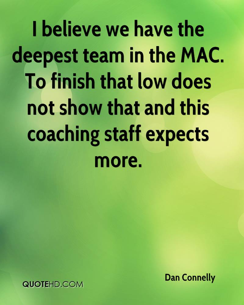 I believe we have the deepest team in the MAC. To finish that low does not show that and this coaching staff expects more.