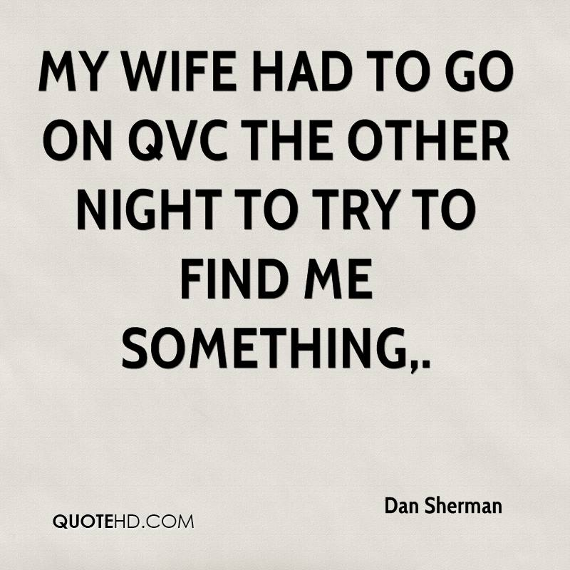 My wife had to go on QVC the other night to try to find me something.