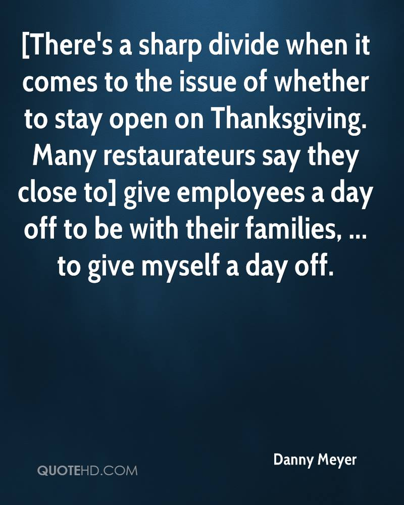 [There's a sharp divide when it comes to the issue of whether to stay open on Thanksgiving. Many restaurateurs say they close to] give employees a day off to be with their families, ... to give myself a day off.