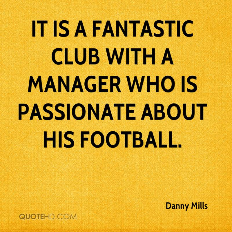 It is a fantastic club with a manager who is passionate about his football.