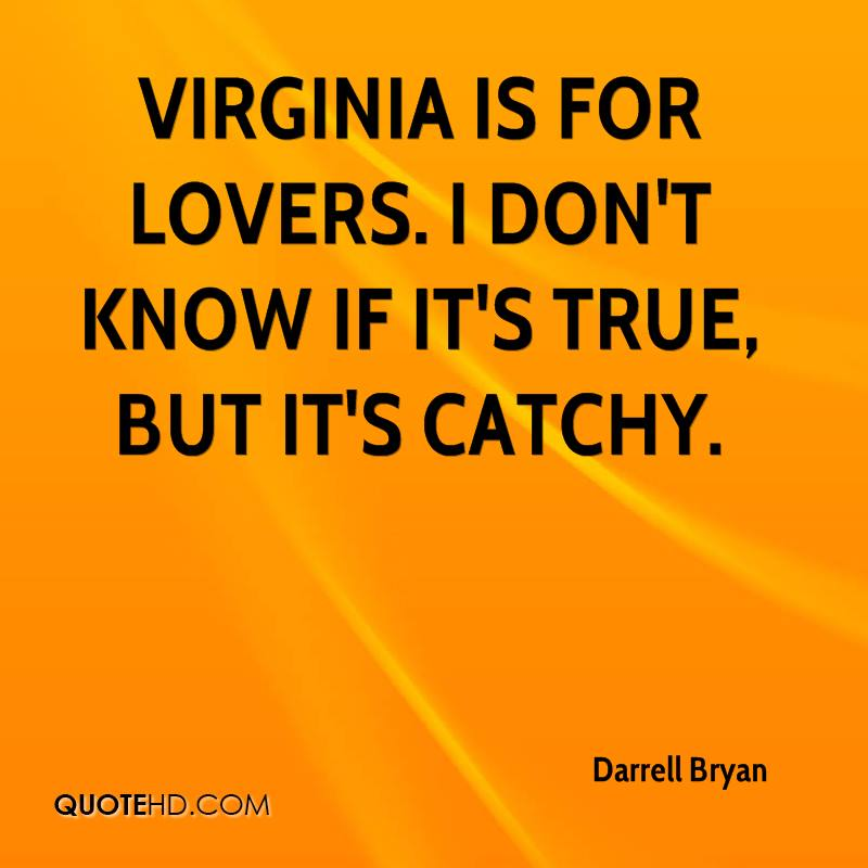 Virginia is for lovers. I don't know if it's true, but it's catchy.