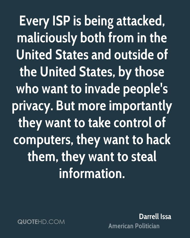 Every ISP is being attacked, maliciously both from in the United States and outside of the United States, by those who want to invade people's privacy. But more importantly they want to take control of computers, they want to hack them, they want to steal information.
