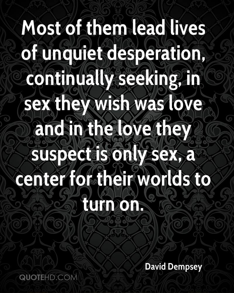 Most of them lead lives of unquiet desperation, continually seeking, in sex they wish was love and in the love they suspect is only sex, a center for their worlds to turn on.