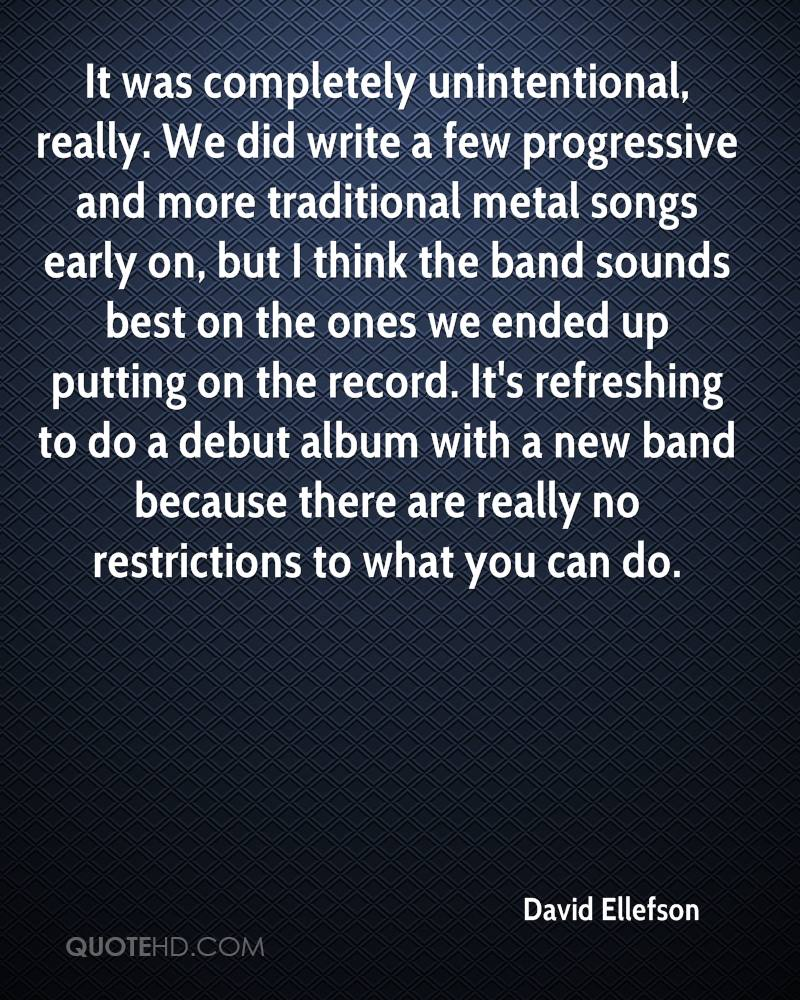 It was completely unintentional, really. We did write a few progressive and more traditional metal songs early on, but I think the band sounds best on the ones we ended up putting on the record. It's refreshing to do a debut album with a new band because there are really no restrictions to what you can do.