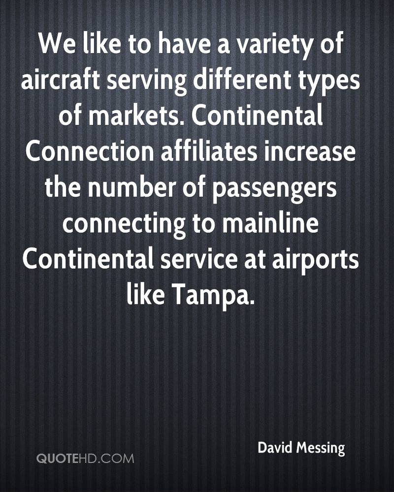 We like to have a variety of aircraft serving different types of markets. Continental Connection affiliates increase the number of passengers connecting to mainline Continental service at airports like Tampa.