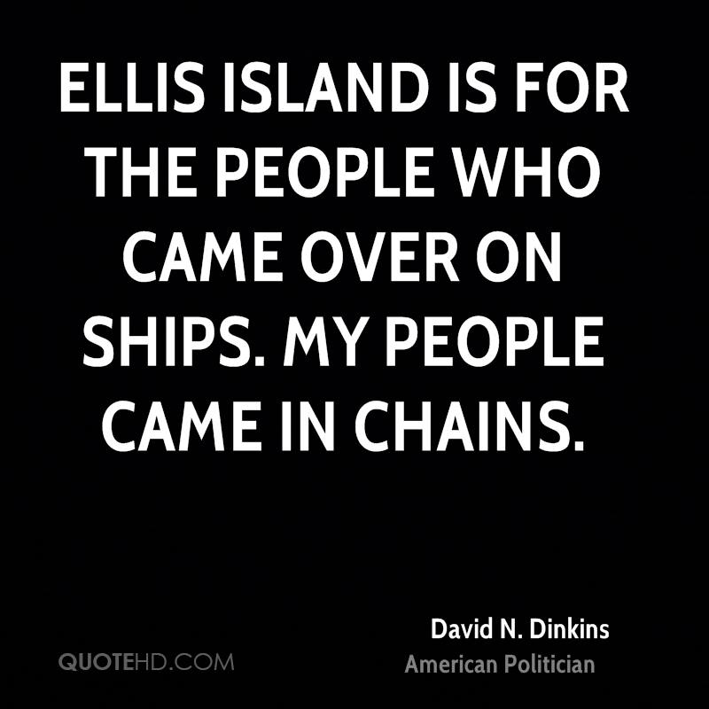 Ellis Island is for the people who came over on ships. My people came in chains.