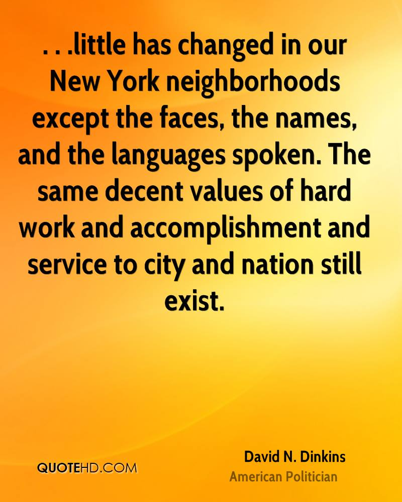 . . .little has changed in our New York neighborhoods except the faces, the names, and the languages spoken. The same decent values of hard work and accomplishment and service to city and nation still exist.