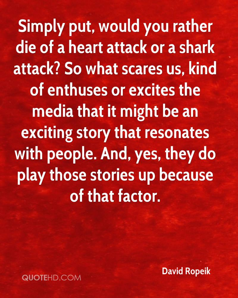 Simply put, would you rather die of a heart attack or a shark attack? So what scares us, kind of enthuses or excites the media that it might be an exciting story that resonates with people. And, yes, they do play those stories up because of that factor.