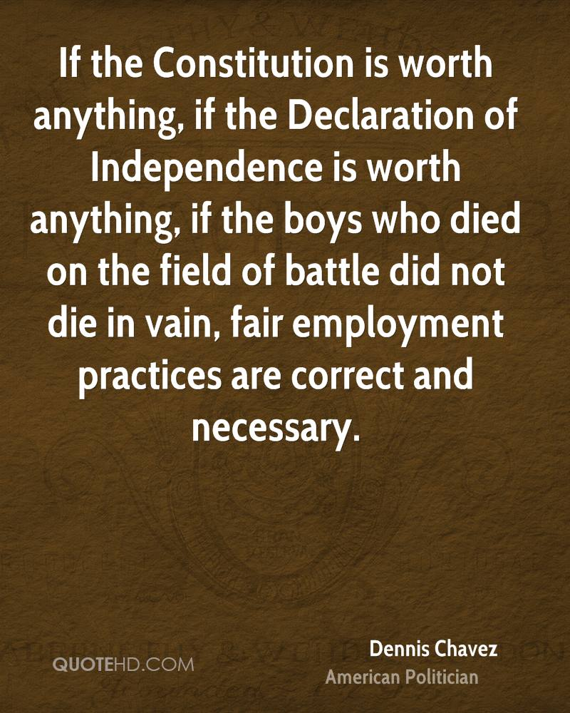 If the Constitution is worth anything, if the Declaration of Independence is worth anything, if the boys who died on the field of battle did not die in vain, fair employment practices are correct and necessary.
