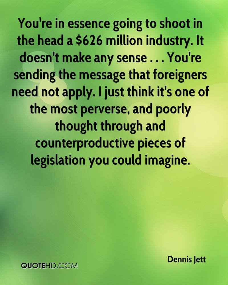 You're in essence going to shoot in the head a $626 million industry. It doesn't make any sense . . . You're sending the message that foreigners need not apply. I just think it's one of the most perverse, and poorly thought through and counterproductive pieces of legislation you could imagine.