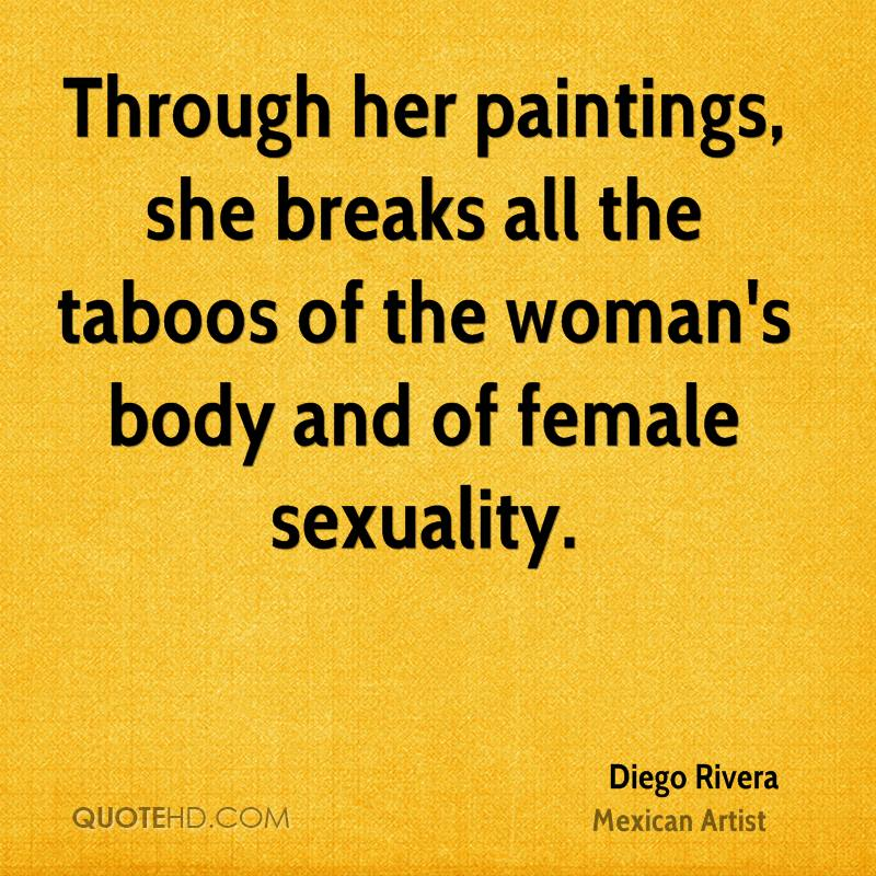 Through her paintings, she breaks all the taboos of the woman's body and of female sexuality.