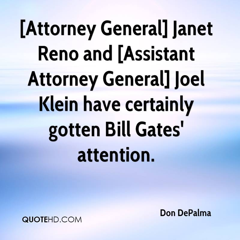 [Attorney General] Janet Reno and [Assistant Attorney General] Joel Klein have certainly gotten Bill Gates' attention.