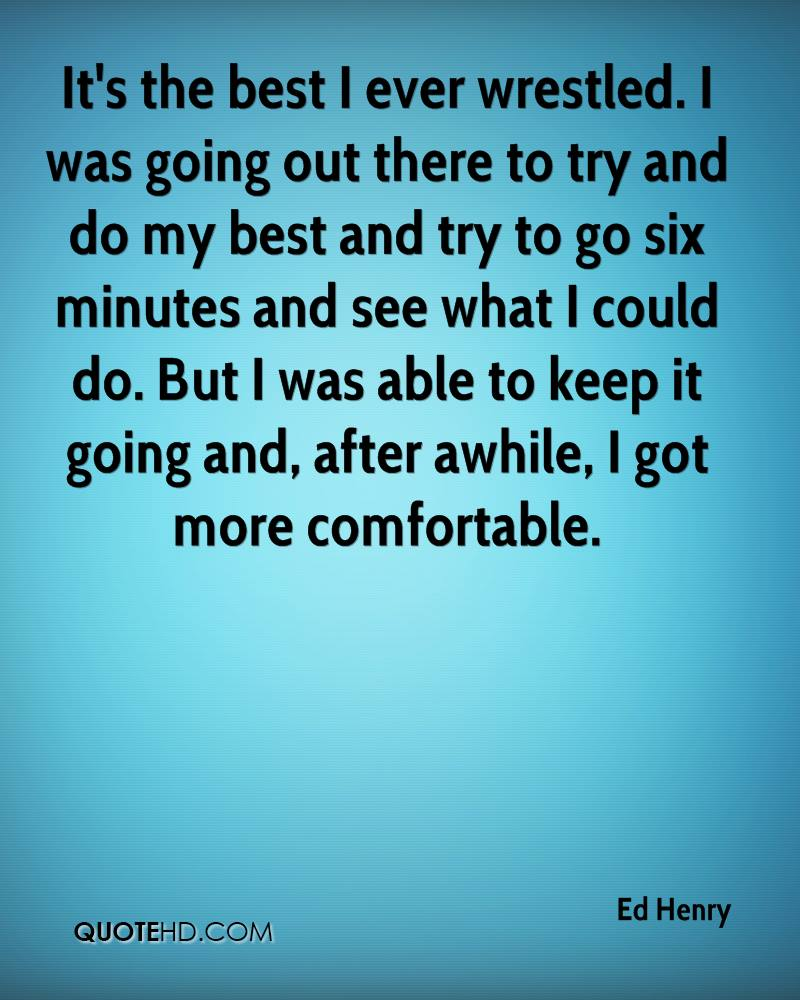 It's the best I ever wrestled. I was going out there to try and do my best and try to go six minutes and see what I could do. But I was able to keep it going and, after awhile, I got more comfortable.