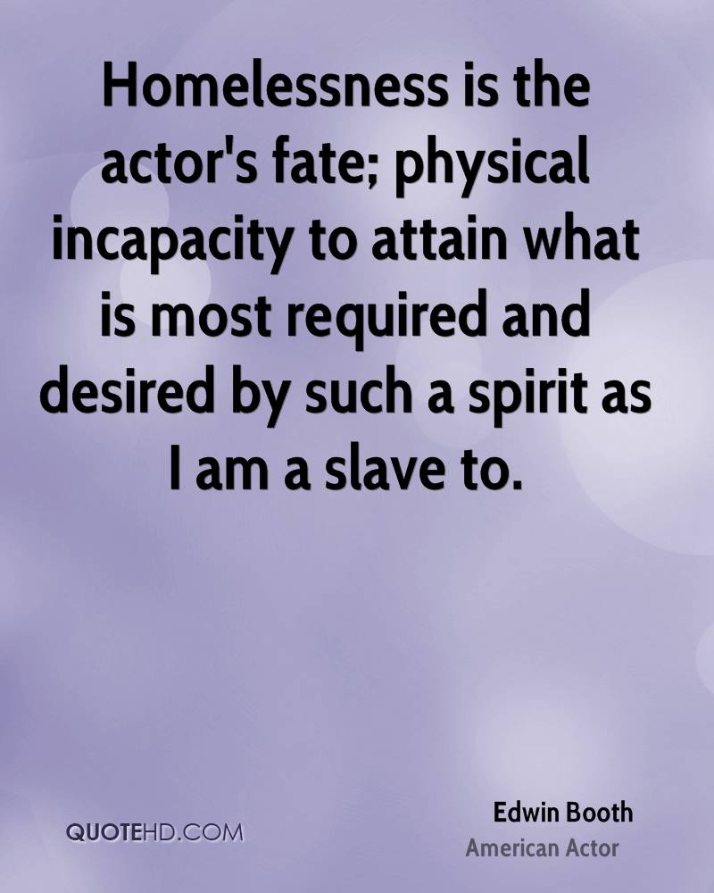 Homelessness is the actor's fate; physical incapacity to attain what is most required and desired by such a spirit as I am a slave to.