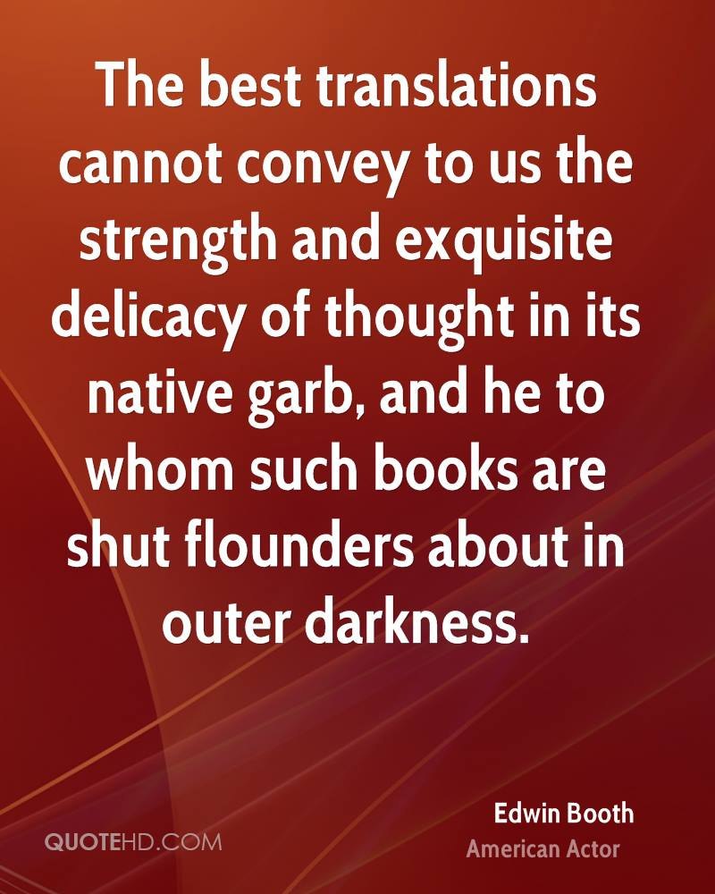 The best translations cannot convey to us the strength and exquisite delicacy of thought in its native garb, and he to whom such books are shut flounders about in outer darkness.