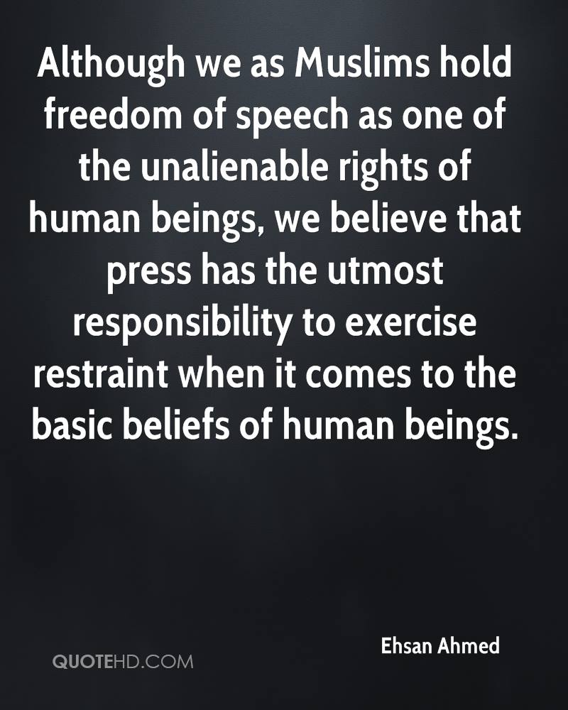 Although we as Muslims hold freedom of speech as one of the unalienable rights of human beings, we believe that press has the utmost responsibility to exercise restraint when it comes to the basic beliefs of human beings.
