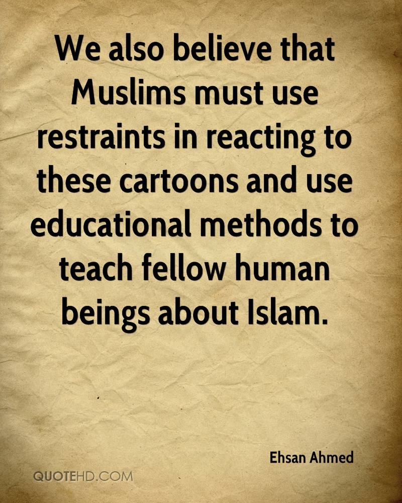 We also believe that Muslims must use restraints in reacting to these cartoons and use educational methods to teach fellow human beings about Islam.