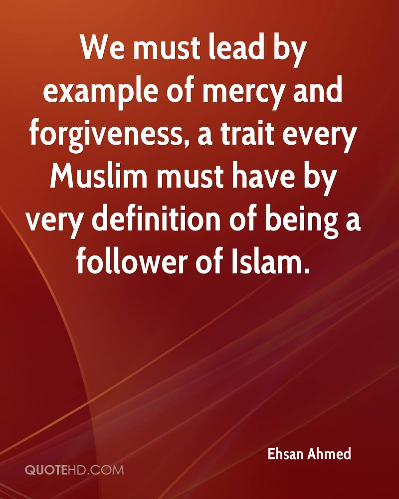 We must lead by example of mercy and forgiveness, a trait every Muslim must have by very definition of being a follower of Islam.
