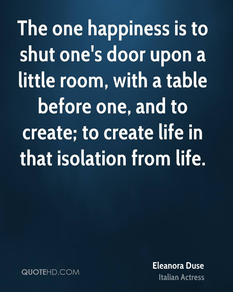 The one happiness is to shut one's door upon a little room, with a table before one, and to create; to create life in that isolation from life.
