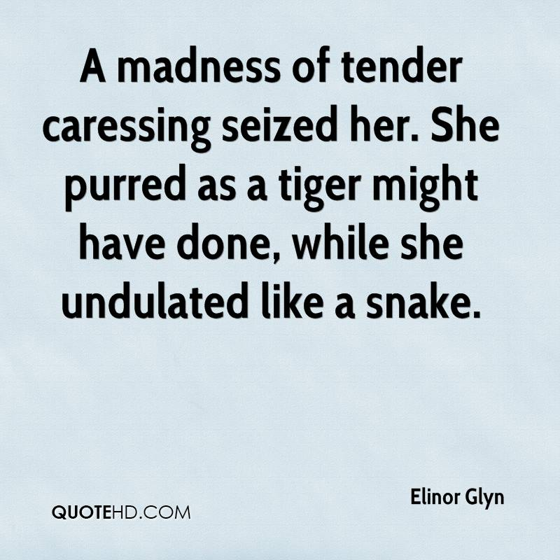 A madness of tender caressing seized her. She purred as a tiger might have done, while she undulated like a snake.