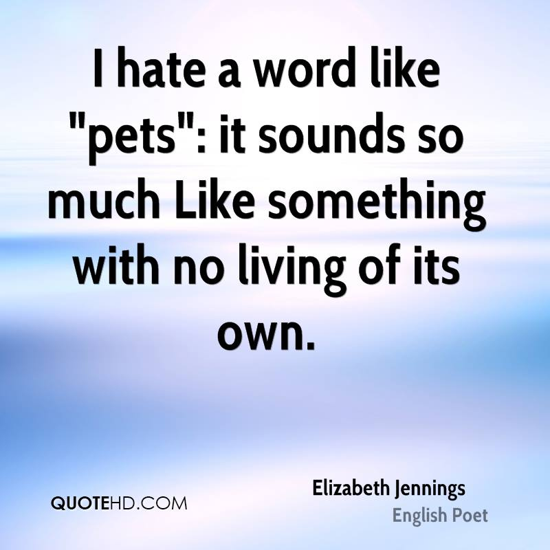 """I hate a word like """"pets"""": it sounds so much Like something with no living of its own."""