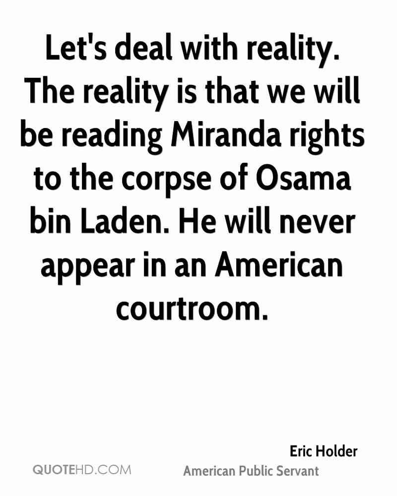 Let's deal with reality. The reality is that we will be reading Miranda rights to the corpse of Osama bin Laden. He will never appear in an American courtroom.