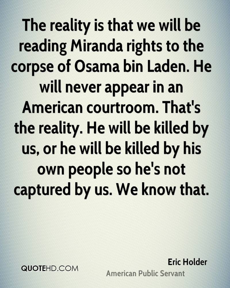 The reality is that we will be reading Miranda rights to the corpse of Osama bin Laden. He will never appear in an American courtroom. That's the reality. He will be killed by us, or he will be killed by his own people so he's not captured by us. We know that.
