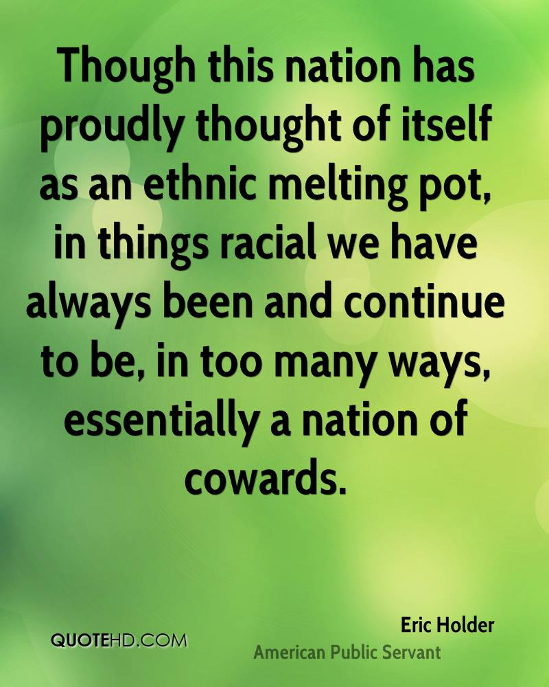 Though this nation has proudly thought of itself as an ethnic melting pot, in things racial we have always been and continue to be, in too many ways, essentially a nation of cowards.