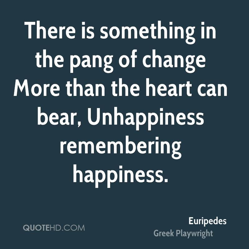 There is something in the pang of change More than the heart can bear, Unhappiness remembering happiness.