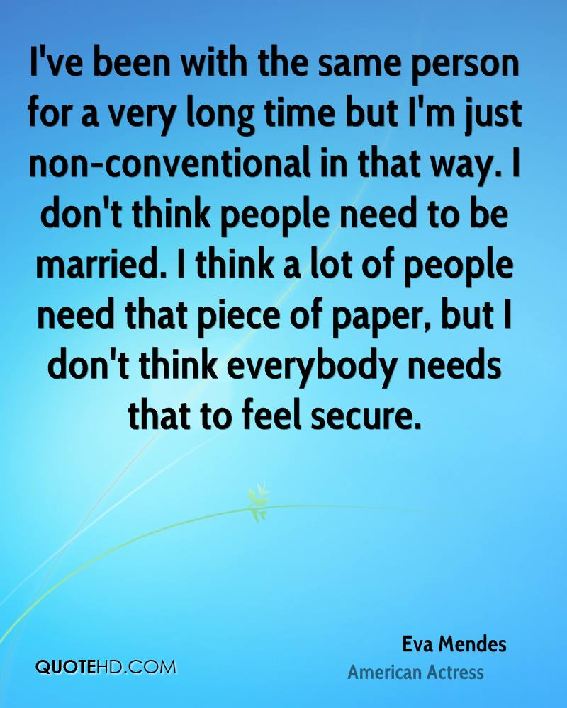 I've been with the same person for a very long time but I'm just non-conventional in that way. I don't think people need to be married. I think a lot of people need that piece of paper, but I don't think everybody needs that to feel secure.