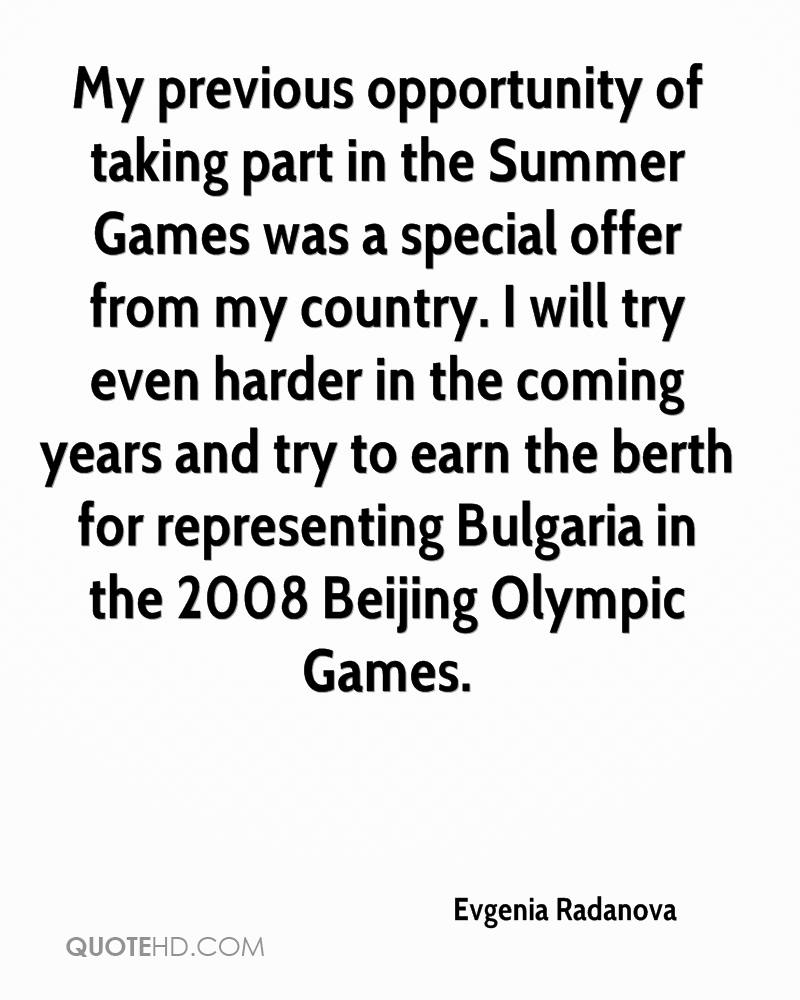 My previous opportunity of taking part in the Summer Games was a special offer from my country. I will try even harder in the coming years and try to earn the berth for representing Bulgaria in the 2008 Beijing Olympic Games.