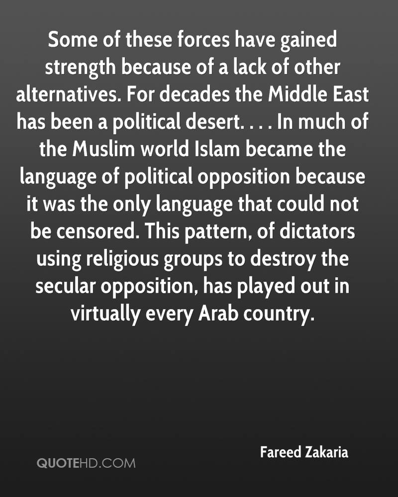 Some of these forces have gained strength because of a lack of other alternatives. For decades the Middle East has been a political desert. . . . In much of the Muslim world Islam became the language of political opposition because it was the only language that could not be censored. This pattern, of dictators using religious groups to destroy the secular opposition, has played out in virtually every Arab country.