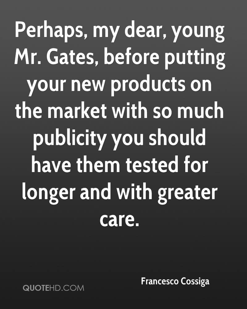 Perhaps, my dear, young Mr. Gates, before putting your new products on the market with so much publicity you should have them tested for longer and with greater care.
