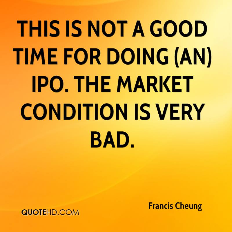 This is not a good time for doing (an) IPO. The market condition is very bad.