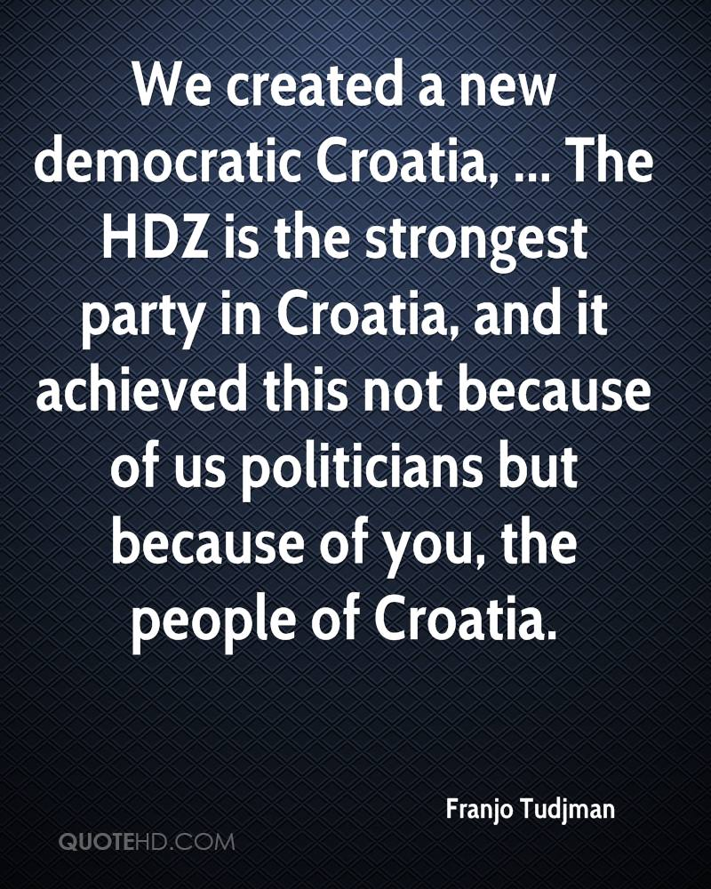 We created a new democratic Croatia, ... The HDZ is the strongest party in Croatia, and it achieved this not because of us politicians but because of you, the people of Croatia.