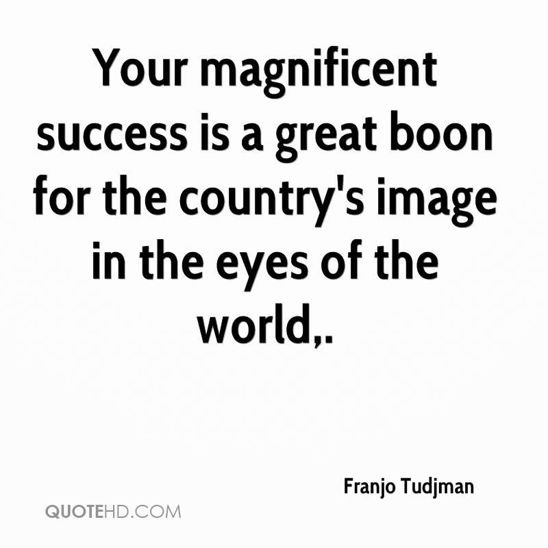 Your magnificent success is a great boon for the country's image in the eyes of the world.