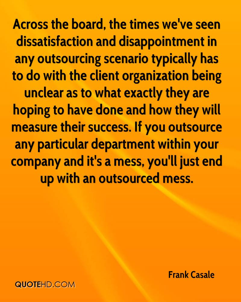 Across the board, the times we've seen dissatisfaction and disappointment in any outsourcing scenario typically has to do with the client organization being unclear as to what exactly they are hoping to have done and how they will measure their success. If you outsource any particular department within your company and it's a mess, you'll just end up with an outsourced mess.