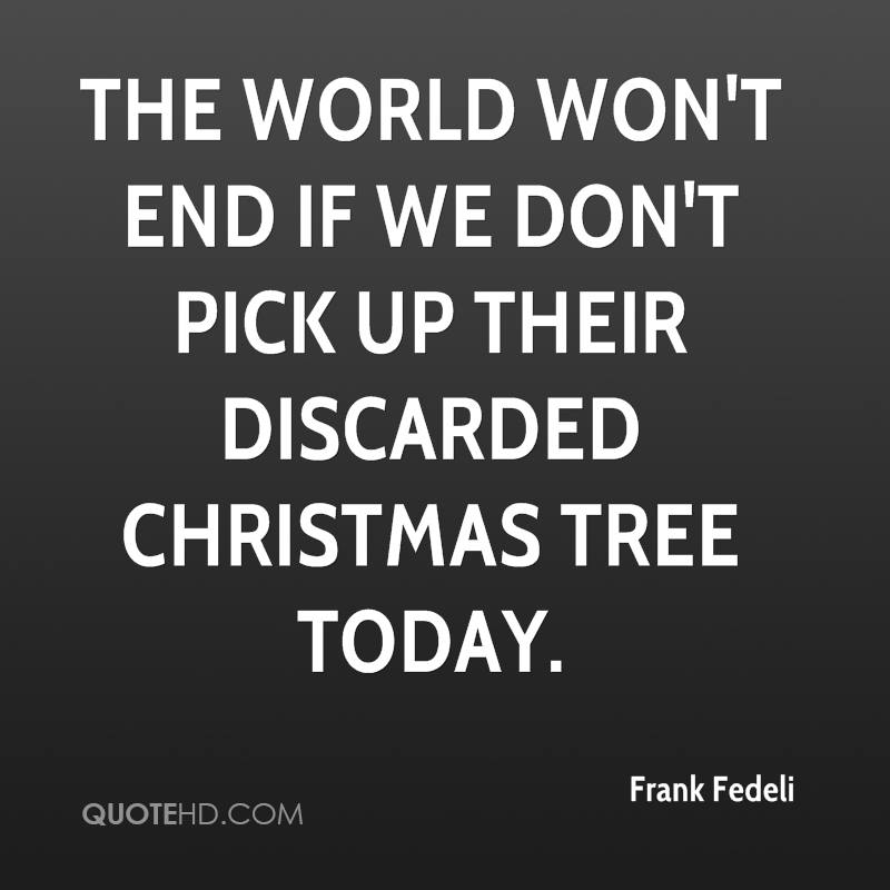 The world won't end if we don't pick up their discarded Christmas tree today.