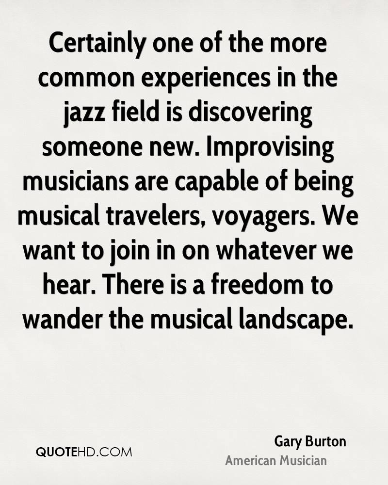 Certainly one of the more common experiences in the jazz field is discovering someone new. Improvising musicians are capable of being musical travelers, voyagers. We want to join in on whatever we hear. There is a freedom to wander the musical landscape.