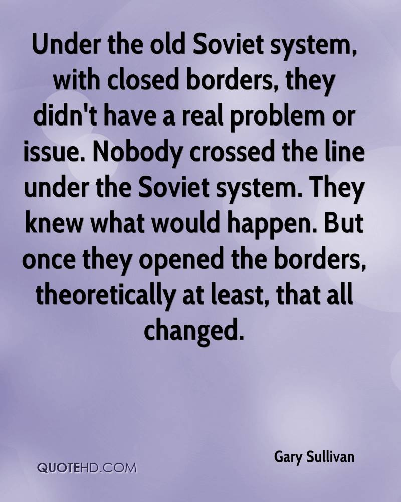 Under the old Soviet system, with closed borders, they didn't have a real problem or issue. Nobody crossed the line under the Soviet system. They knew what would happen. But once they opened the borders, theoretically at least, that all changed.