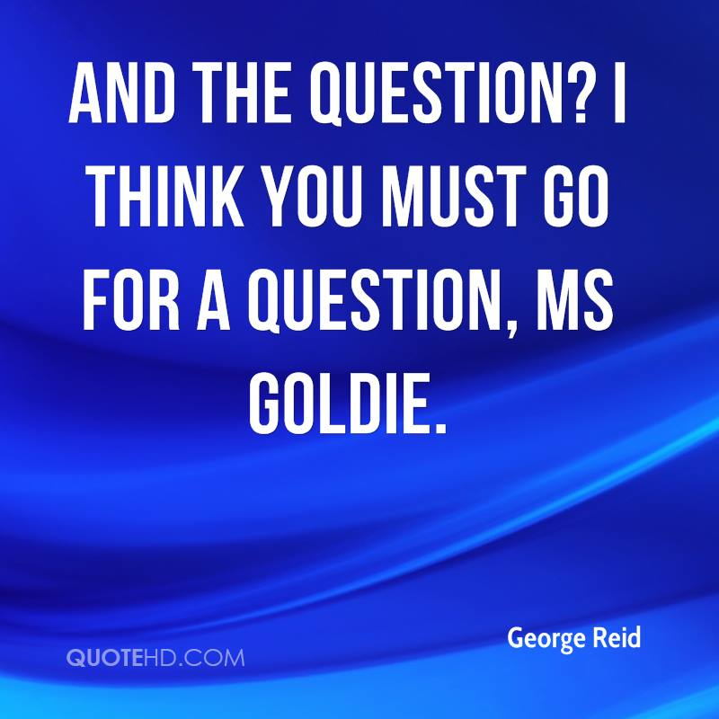 And the question? I think you must go for a question, Ms Goldie.