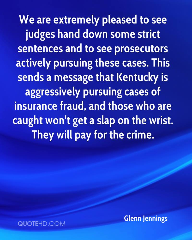 We are extremely pleased to see judges hand down some strict sentences and to see prosecutors actively pursuing these cases. This sends a message that Kentucky is aggressively pursuing cases of insurance fraud, and those who are caught won't get a slap on the wrist. They will pay for the crime.