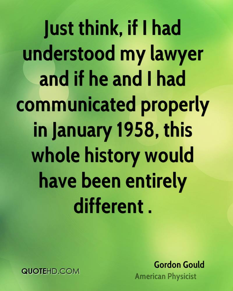 Just think, if I had understood my lawyer and if he and I had communicated properly in January 1958, this whole history would have been entirely different .