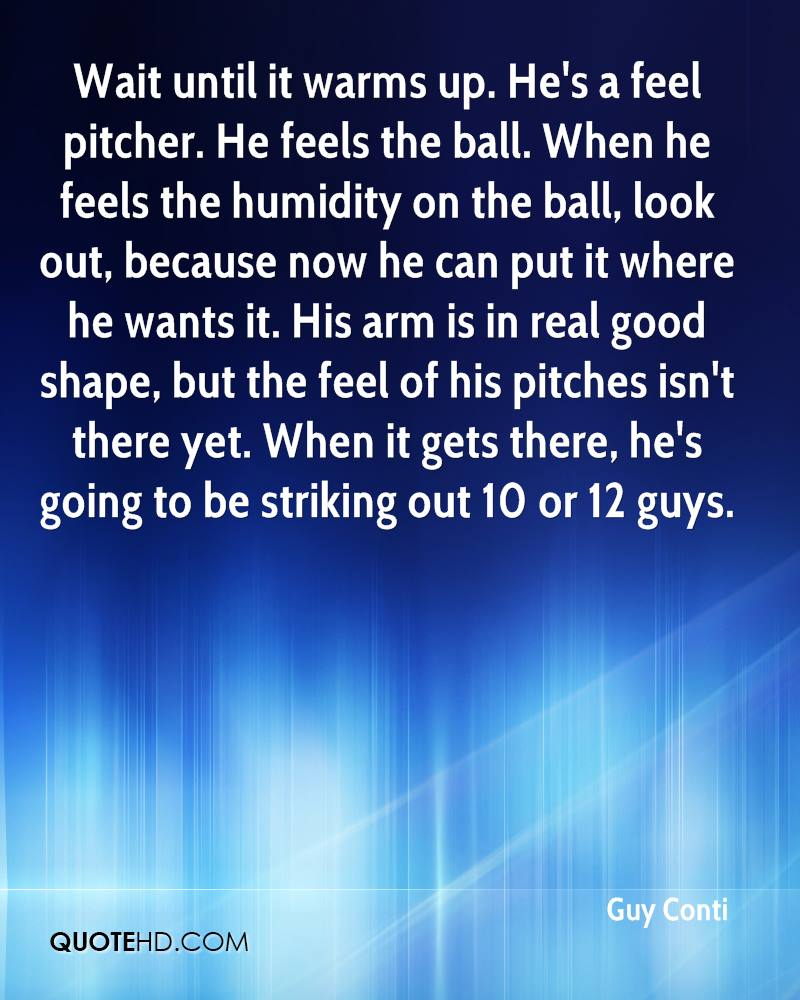 Wait until it warms up. He's a feel pitcher. He feels the ball. When he feels the humidity on the ball, look out, because now he can put it where he wants it. His arm is in real good shape, but the feel of his pitches isn't there yet. When it gets there, he's going to be striking out 10 or 12 guys.