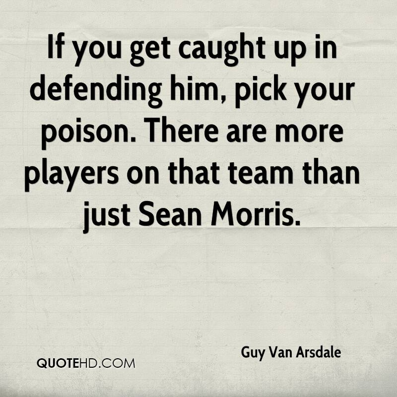 If you get caught up in defending him, pick your poison. There are more players on that team than just Sean Morris.
