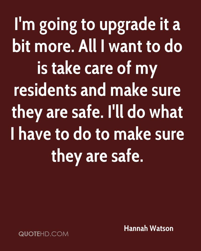 I'm going to upgrade it a bit more. All I want to do is take care of my residents and make sure they are safe. I'll do what I have to do to make sure they are safe.