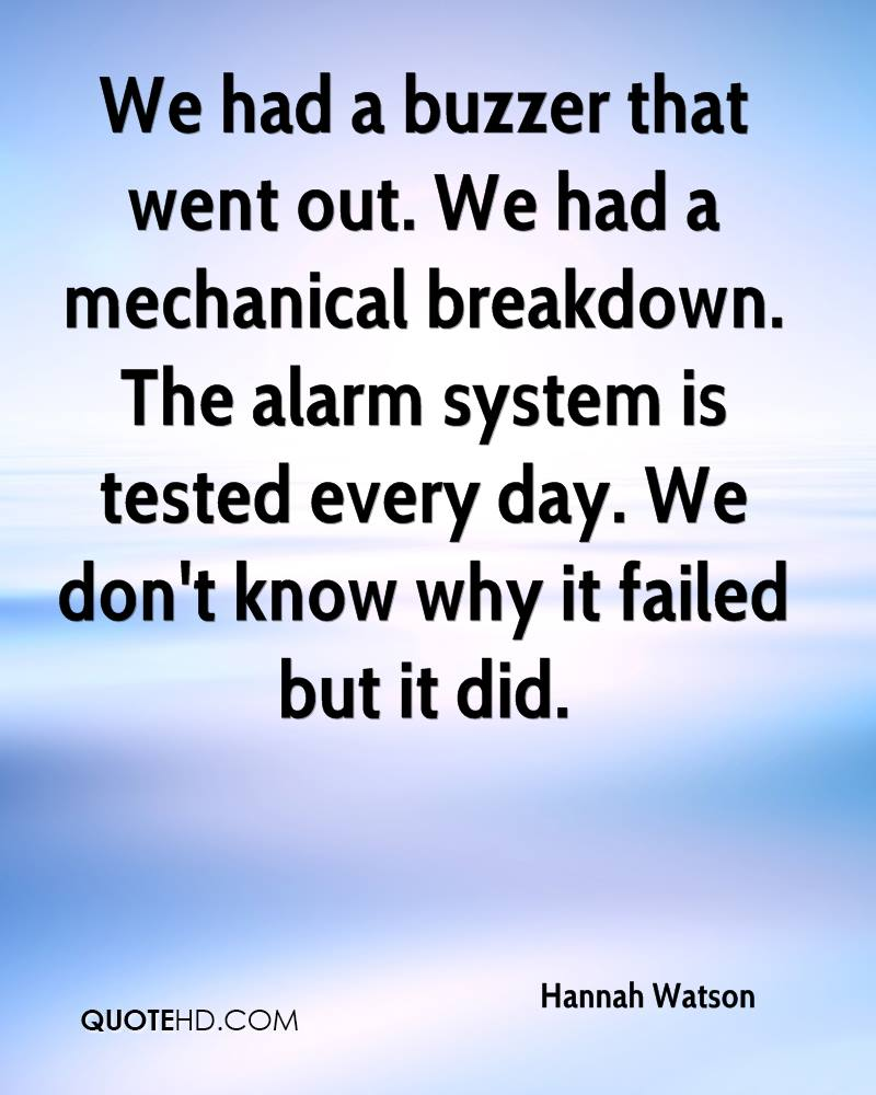 We had a buzzer that went out. We had a mechanical breakdown. The alarm system is tested every day. We don't know why it failed but it did.