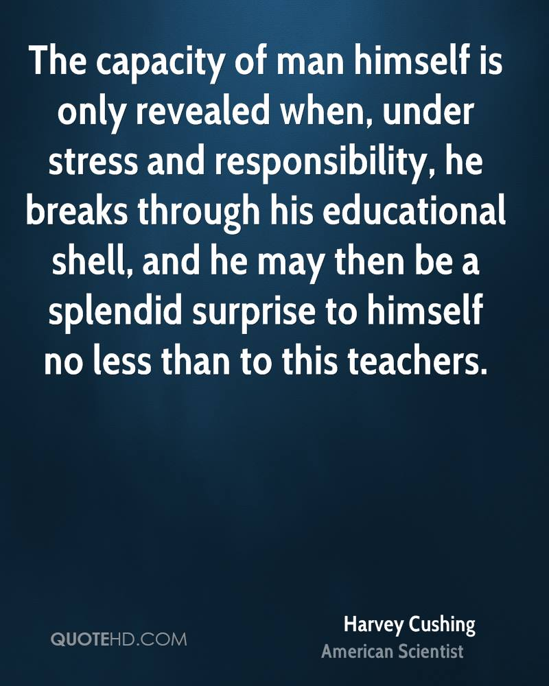 The capacity of man himself is only revealed when, under stress and responsibility, he breaks through his educational shell, and he may then be a splendid surprise to himself no less than to this teachers.